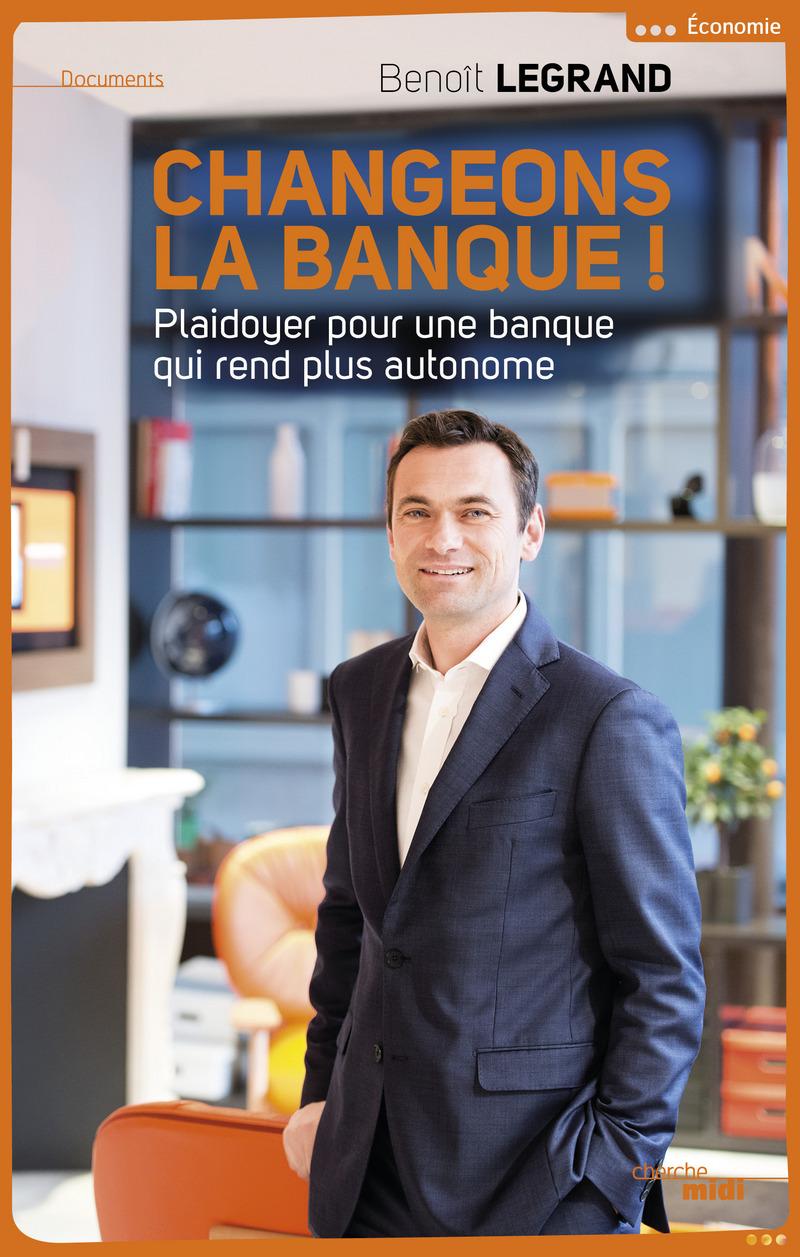 Changeons la banque ! - Benoît LEGRAND