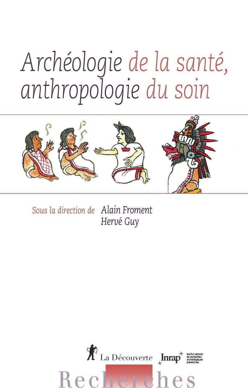 Archéologie de la santé, anthropologie du soin - Alain FROMENT, Hervé GUY