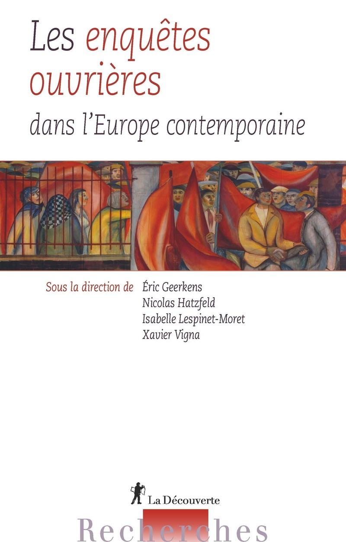 Les enquêtes ouvrières dans l'Europe contemporaine - Éric GEERKENS, Nicolas HATZFELD, Isabelle LESPINET-MORET, Xavier VIGNA