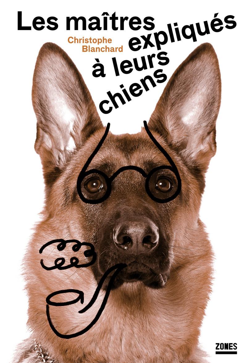 Les maîtres expliqués à leurs chiens - Christophe BLANCHARD, Christophe BLANCHARD