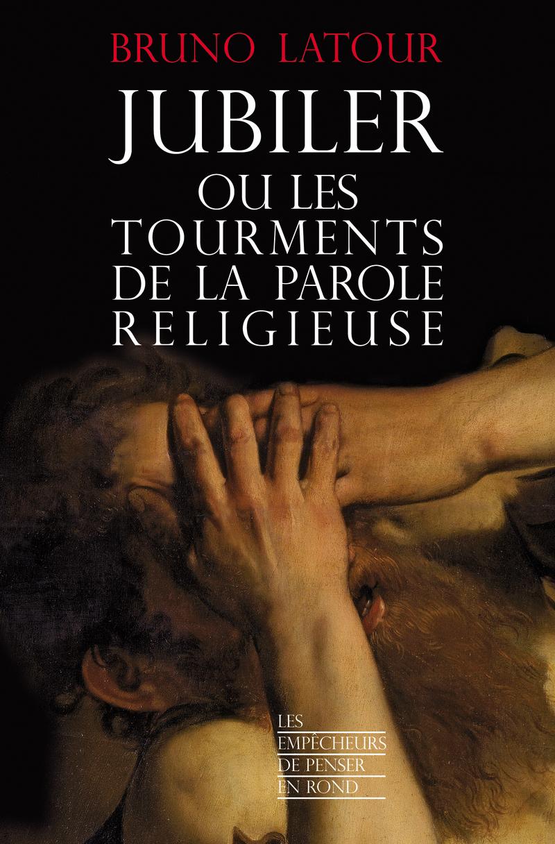 Jubiler ou les tourments de la parole religieuse - Bruno LATOUR