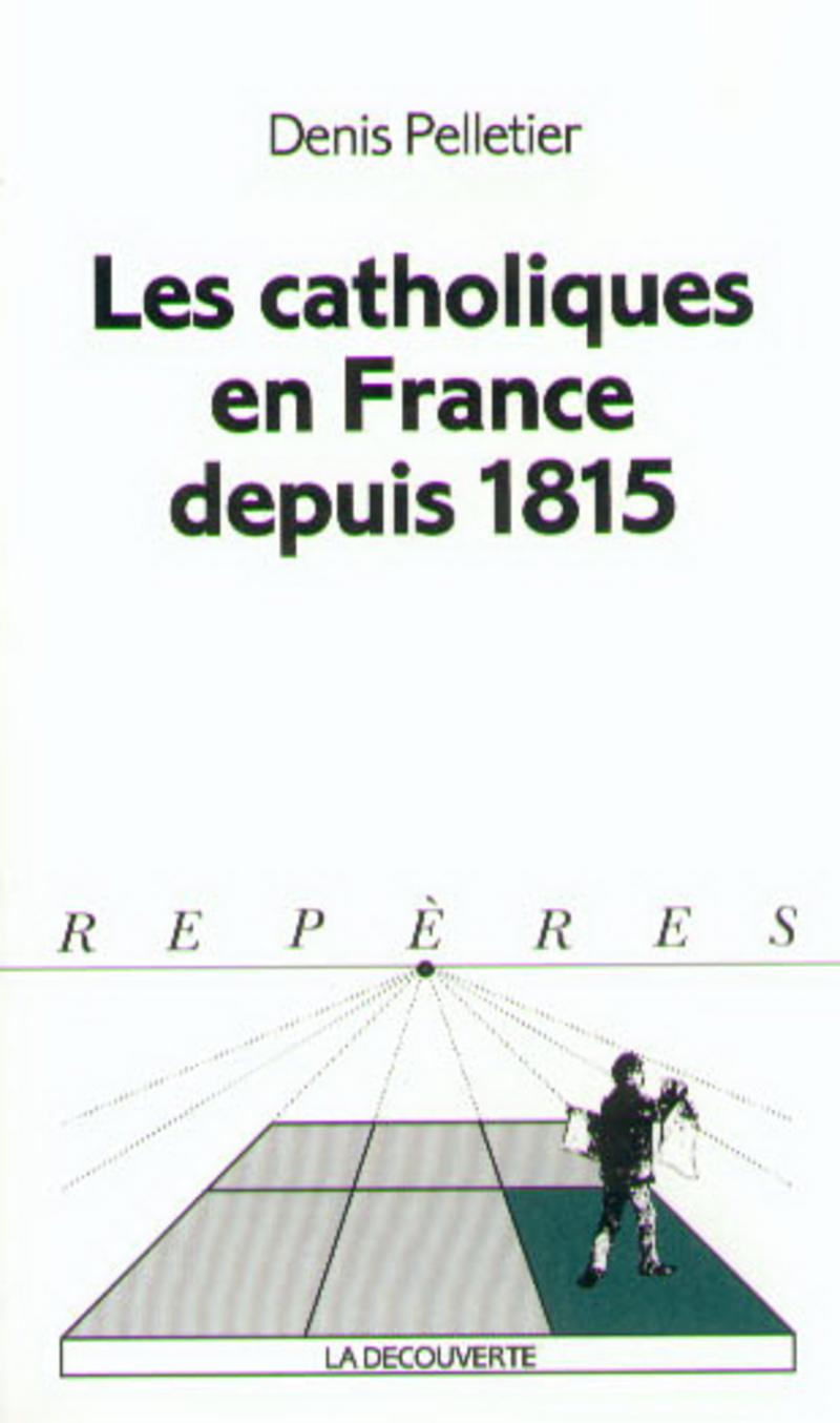 Les catholiques en France depuis 1815 - Denis PELLETIER