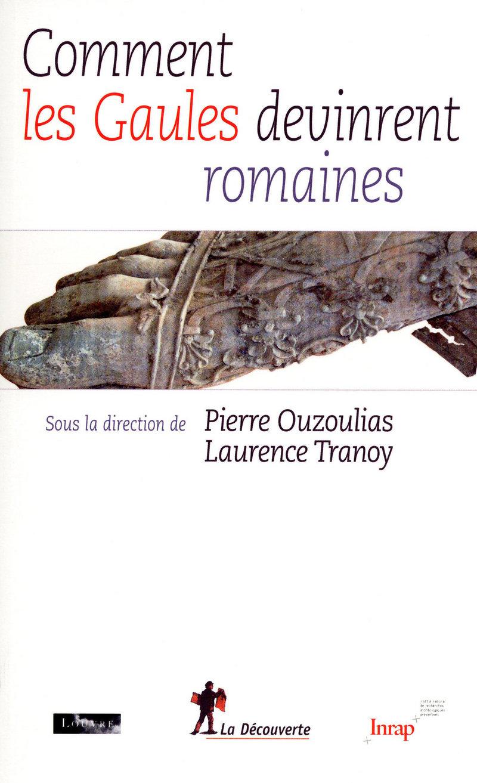 Comment les Gaules devinrent romaines - Pierre OUZOULIAS, Laurence TRANOY