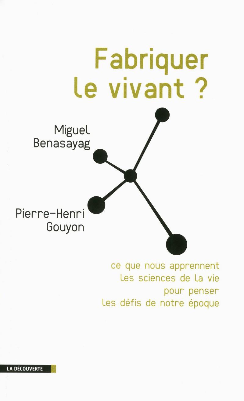 Fabriquer le vivant ? - Miguel BENASAYAG, Pierre-Henri GOUYON