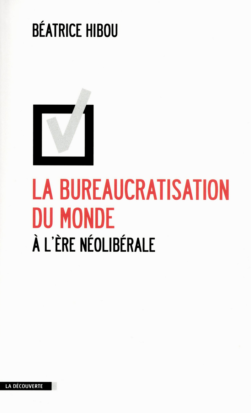 La bureaucratisation du monde à l'ère néolibérale - Béatrice HIBOU