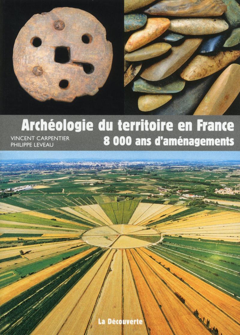 Archéologie du territoire en France - Vincent CARPENTIER, Philippe LEVEAU