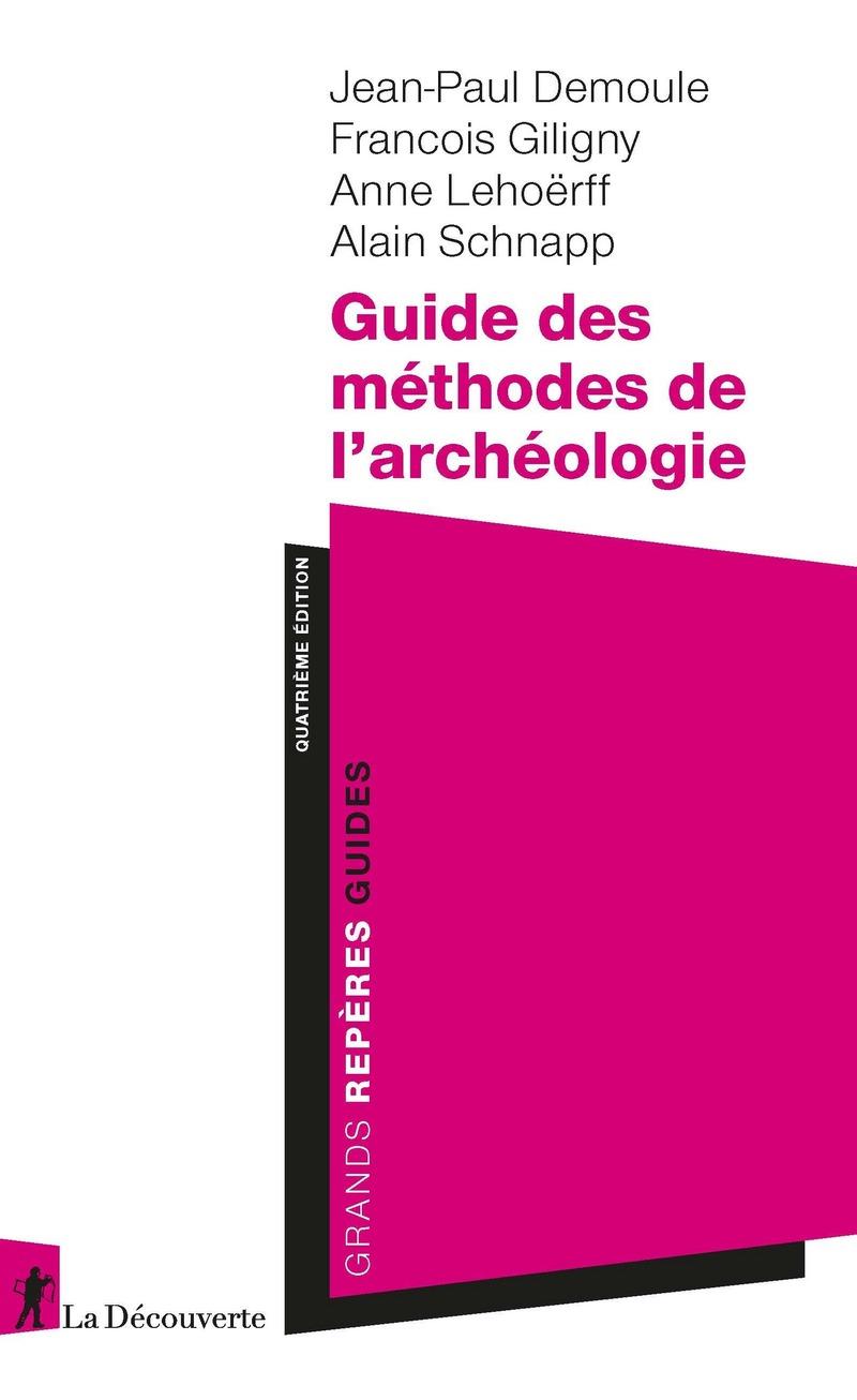 Guide des méthodes de l'archéologie - Jean-Paul DEMOULE, François GILIGNY, Anne LEHÖERFF, Alain SCHNAPP