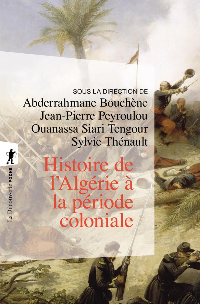 Histoire de l'Algérie à la période coloniale, 1830-1962 - Abderrahmane BOUCHÈNE, Jean-Pierre PEYROULOU, Ouanassa Siari TENGOUR, Sylvie THÉNAULT