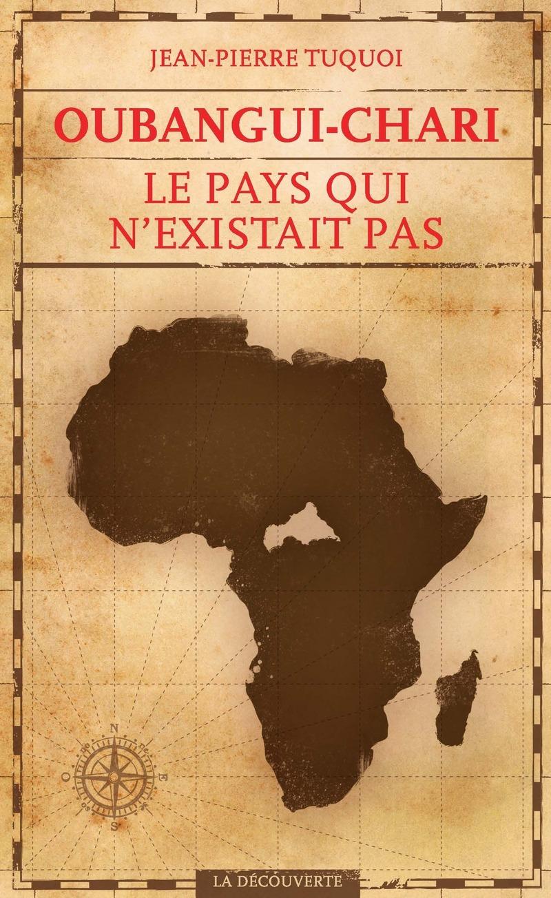 Oubangui-Chari, le pays qui n'existait pas - Jean-Pierre TUQUOI