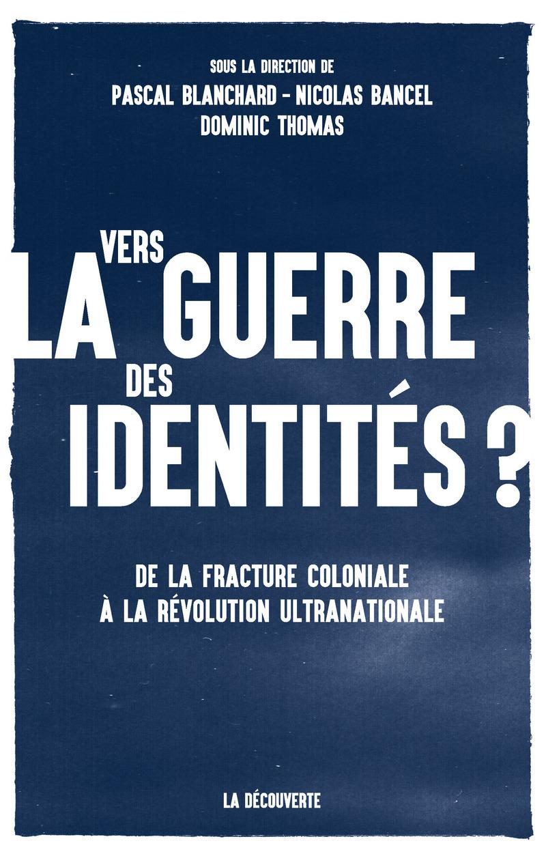 Vers la guerre des identités ? - Nicolas BANCEL, Pascal BLANCHARD, Dominic THOMAS
