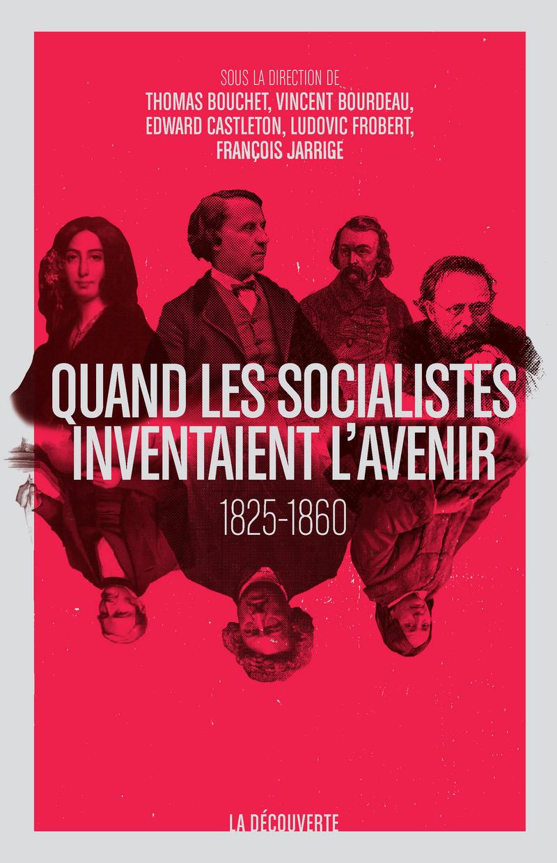 Quand les socialistes inventaient l'avenir, 1825-1860 - Thomas BOUCHET, Vincent BOURDEAU, Edward CASTLETON, Ludovic FROBERT, François JARRIGE