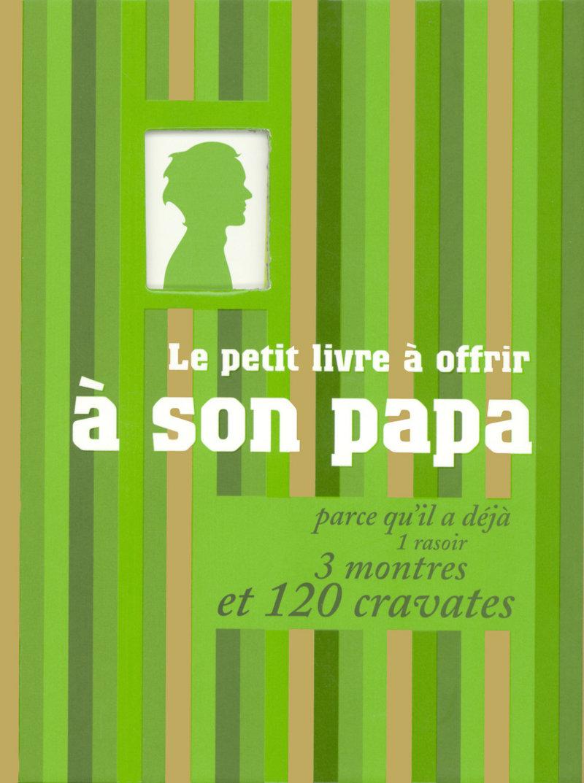 Le petit livre à offrir à son papa (chéri) parce qu'il a déjà 1 rasoir, 3 montres et 120 cravates
